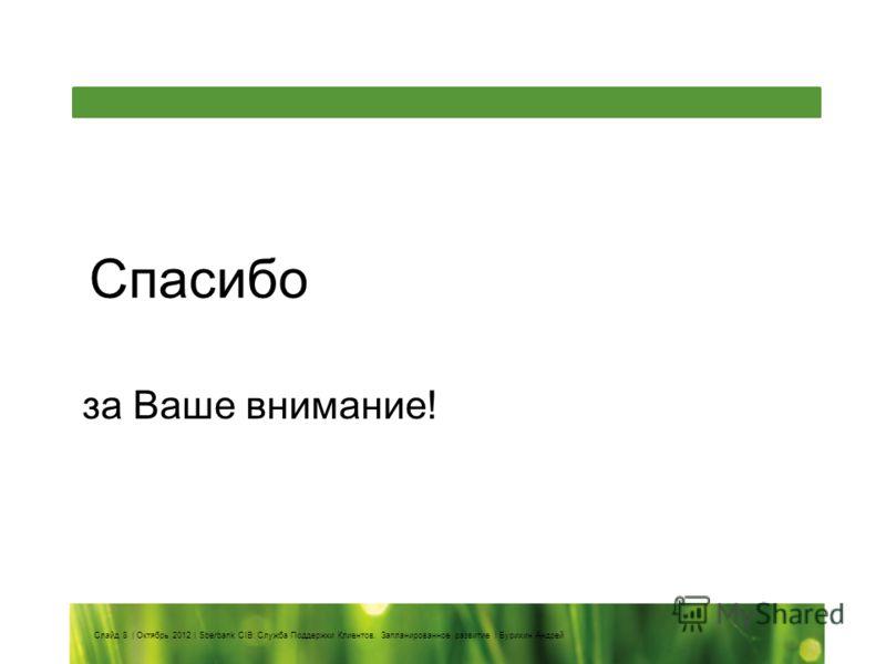 Спасибо за Ваше внимание! Слайд 8 | Октябрь 2012 | Sberbank CIB: Служба Поддержки Клиентов. Запланированное развитие | Бурихин Андрей