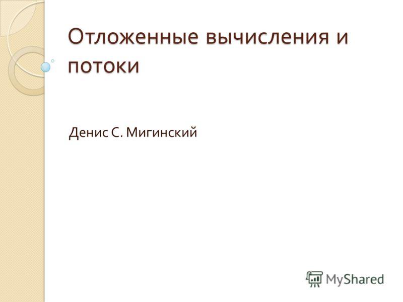 Отложенные вычисления и потоки Денис С. Мигинский