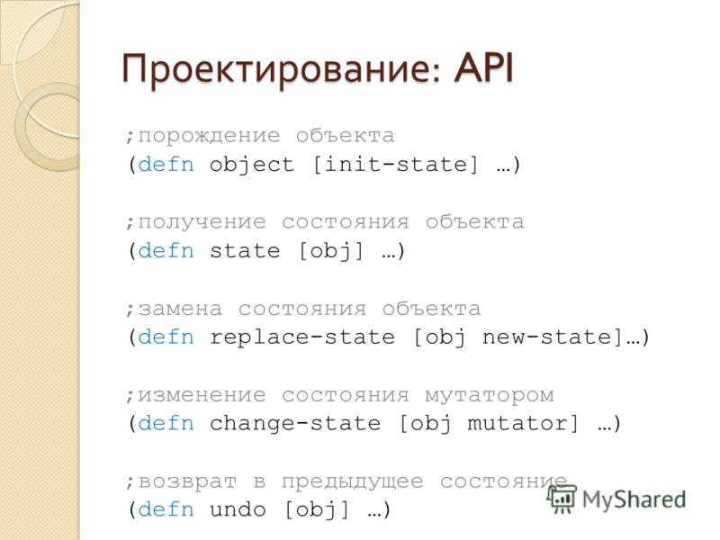 Проектирование : API ;порождение объекта (defn object [init-state] …) ;получение состояния объекта (defn state [obj] …) ;замена состояния объекта (defn replace-state [obj new-state]…) ;изменение состояния мутатором (defn change-state [obj mutator] …)
