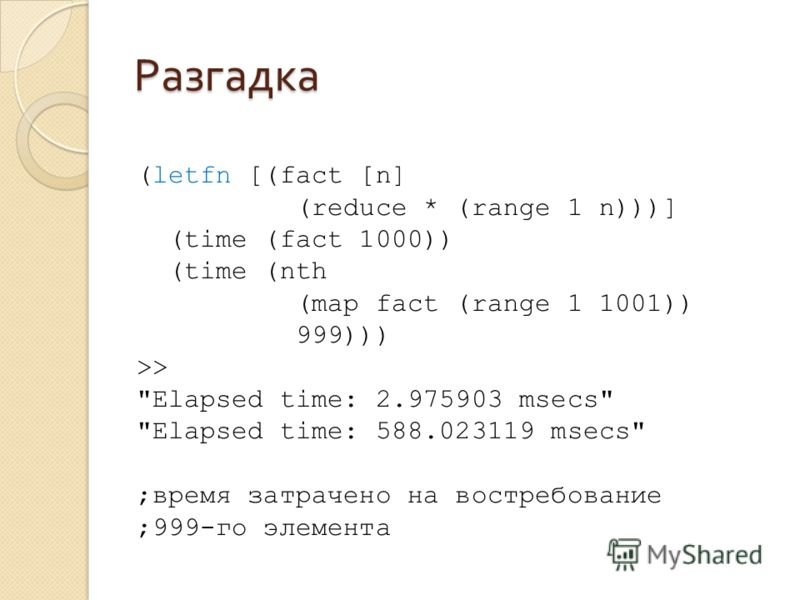 Разгадка (letfn [(fact [n] (reduce * (range 1 n)))] (time (fact 1000)) (time (nth (map fact (range 1 1001)) 999))) >> Elapsed time: 2.975903 msecs Elapsed time: 588.023119 msecs ;время затрачено на востребование ;999-го элемента