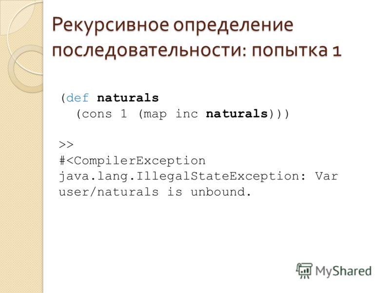 Рекурсивное определение последовательности : попытка 1 (def naturals (cons 1 (map inc naturals))) >> #