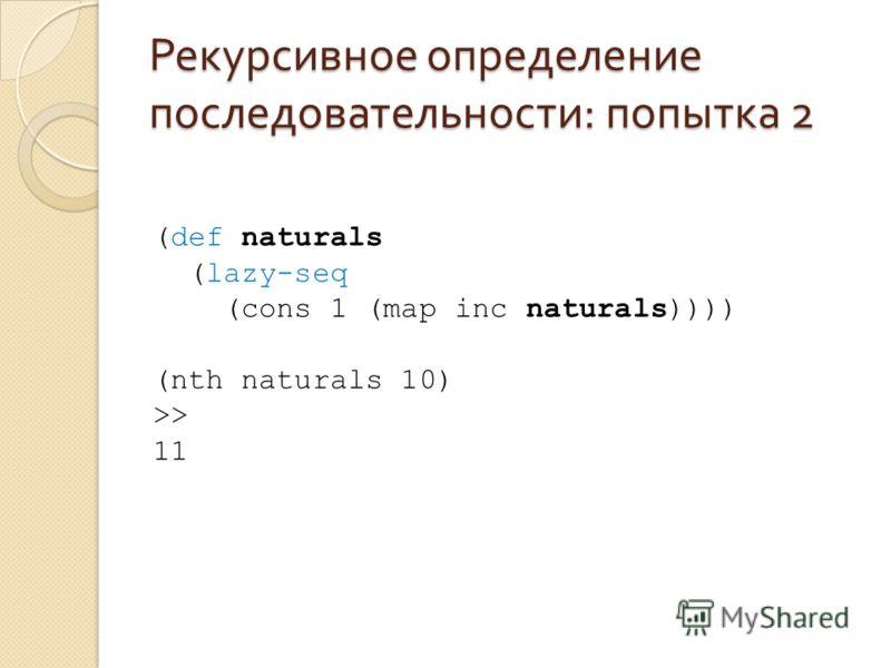 Рекурсивное определение последовательности : попытка 2 (def naturals (lazy-seq (cons 1 (map inc naturals)))) (nth naturals 10) >> 11
