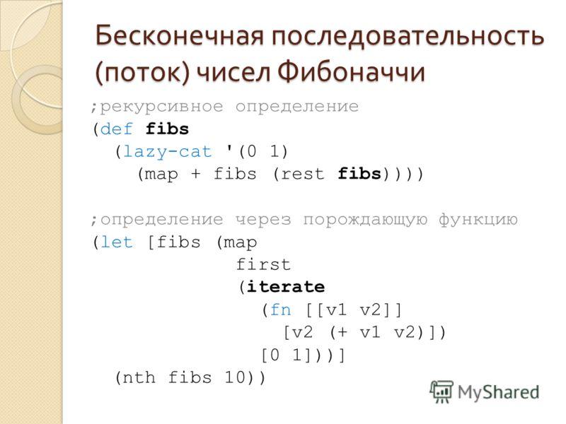 Бесконечная последовательность ( поток ) чисел Фибоначчи ;рекурсивное определение (def fibs (lazy-cat '(0 1) (map + fibs (rest fibs)))) ;определение через порождающую функцию (let [fibs (map first (iterate (fn [[v1 v2]] [v2 (+ v1 v2)]) [0 1]))] (nth