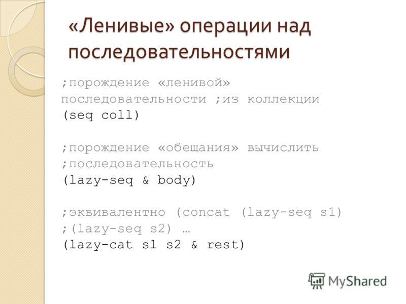« Ленивые » операции над последовательностями ;порождение «ленивой» последовательности ;из коллекции (seq coll) ;порождение «обещания» вычислить ;последовательность (lazy-seq & body) ;эквивалентно (concat (lazy-seq s1) ;(lazy-seq s2) … (lazy-cat s1 s