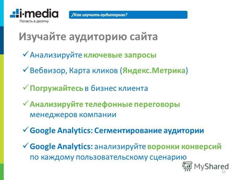 /Как изучить аудиторию? Изучайте аудиторию сайта Анализируйте ключевые запросы Вебвизор, Карта кликов (Яндекс.Метрика) Погружайтесь в бизнес клиента Анализируйте телефонные переговоры менеджеров компании Google Analytics: Сегментирование аудитории Go
