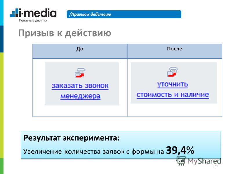 /Призыв к действию Призыв к действию ДоПосле Результат эксперимента: Увеличение количества заявок с формы на 39,4% Результат эксперимента: Увеличение количества заявок с формы на 39,4% 21