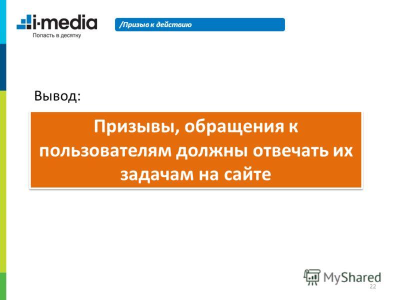 /Призыв к действию Призывы, обращения к пользователям должны отвечать их задачам на сайте Вывод: 22