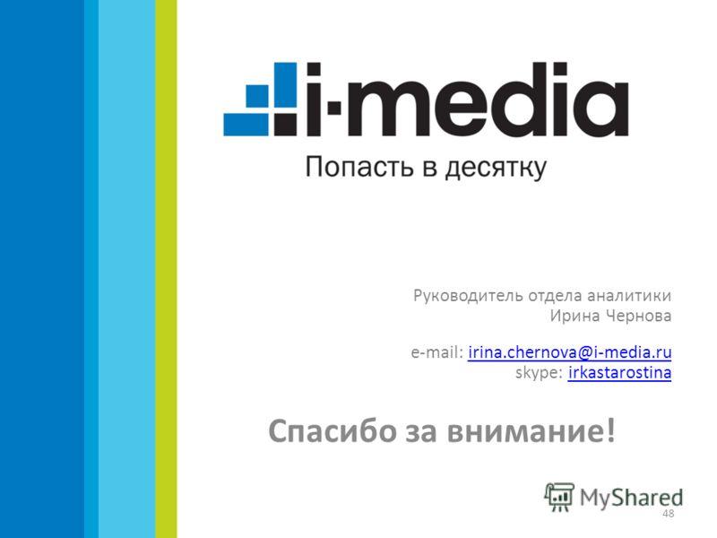 Руководитель отдела аналитики Ирина Чернова е-mail: irina.chernova@i-media.ruirina.chernova@i-media.ru skype: irkastarostinairkastarostina Спасибо за внимание! 48