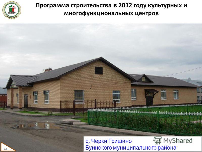 Программа строительства в 2012 году культурных и многофункциональных центров с. Черки Гришино Буинского муниципального района 35