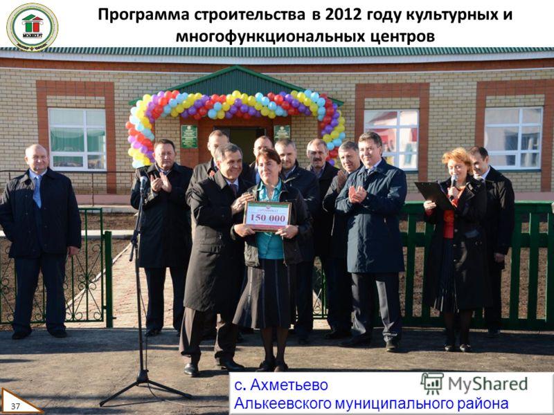 Программа строительства в 2012 году культурных и многофункциональных центров с. Ахметьево Алькеевского муниципального района 37