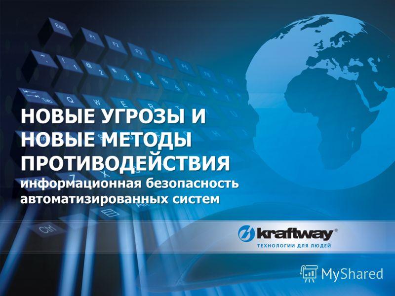 НОВЫЕ УГРОЗЫ И НОВЫЕ МЕТОДЫ ПРОТИВОДЕЙСТВИЯ информационная безопасность автоматизированных систем