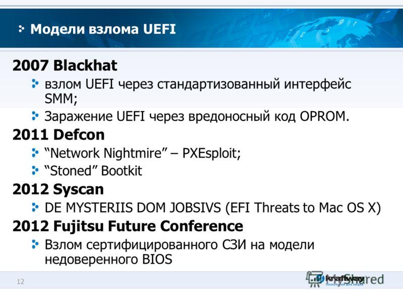 12 Модели взлома UEFI 2007 Blackhat взлом UEFI через стандартизованный интерфейс SMM; Заражение UEFI через вредоносный код OPROM. 2011 Defcon Network Nightmire – PXEsploit; Stoned Bootkit 2012 Syscan DE MYSTERIIS DOM JOBSIVS (EFI Threats to Mac OS X)