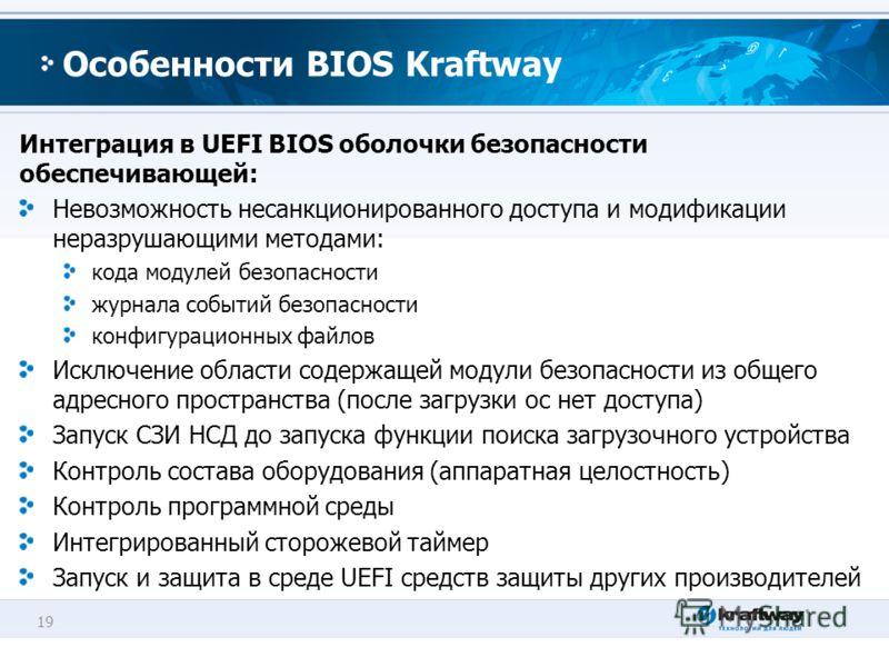 19 Особенности BIOS Kraftway Интеграция в UEFI BIOS оболочки безопасности обеспечивающей: Невозможность несанкционированного доступа и модификации неразрушающими методами: кода модулей безопасности журнала событий безопасности конфигурационных файлов