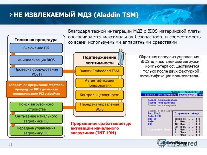 21 НЕ ИЗВЛЕКАЕМЫЙ МДЗ (Aladdin TSM) Благодаря тесной интеграции МДЗ с BIOS материнской платы обеспечивается максимальная безопасность и совместимость со всеми используемыми аппаратными средствами Обратная передача управления BIOS для дальнейшей загру