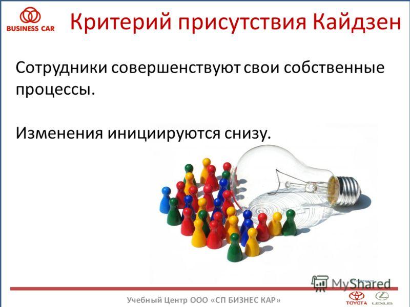Критерий присутствия Кайдзен Сотрудники совершенствуют свои собственные процессы. Изменения инициируются снизу.
