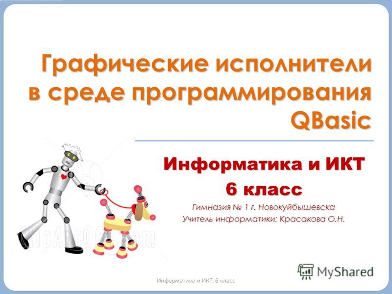 Информатика и ИКТ 6 класс Гимназия 1 г. Новокуйбышевска Учитель информатики: Красакова О.Н. Информатика и ИКТ. 6 класс Графические исполнители в среде программирования QBasic