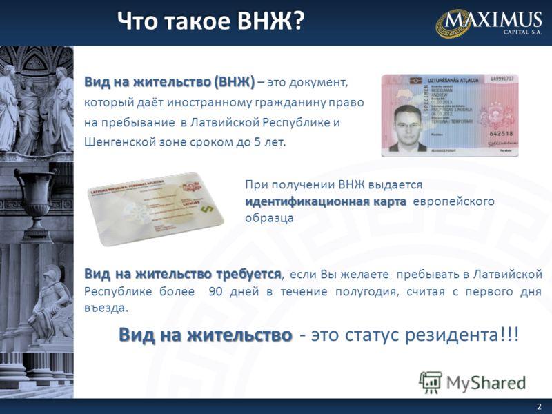 Вид на жительство (ВНЖ) Вид на жительство (ВНЖ) – это документ, который даёт иностранному гражданину право на пребывание в Латвийской Республике и Шенгенской зоне сроком до 5 лет. Вид на жительство требуется Вид на жительство требуется, если Вы желае