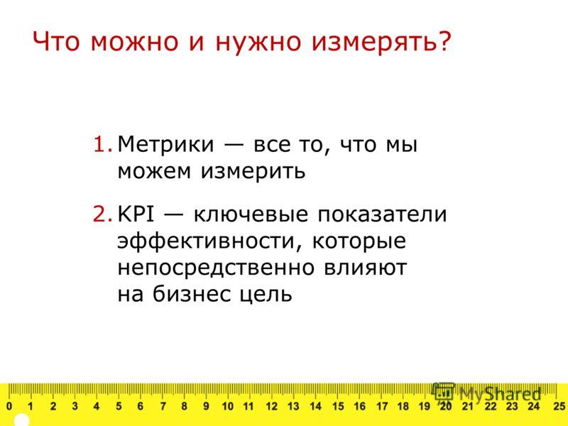1.Метрики все то, что мы можем измерить 2.KPI ключевые показатели эффективности, которые непосредственно влияют на бизнес цель Что можно и нужно измерять?