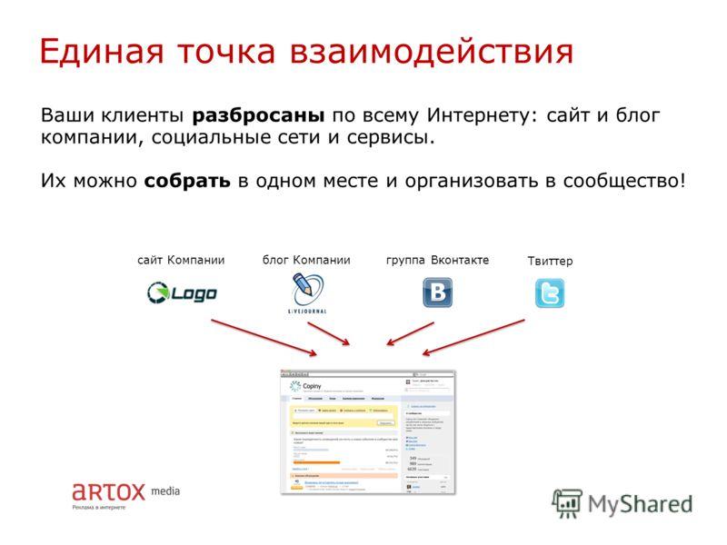 Единая точка взаимодействия Ваши клиенты разбросаны по всему Интернету: сайт и блог компании, социальные сети и сервисы. Их можно собрать в одном месте и организовать в сообщество! сайт Компанииблог Компаниигруппа Вконтакте Твиттер