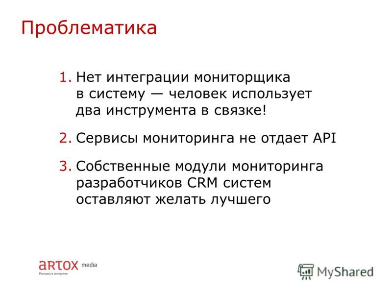 1.Нет интеграции мониторщика в систему человек использует два инструмента в связке! 2.Сервисы мониторинга не отдает API 3.Собственные модули мониторинга разработчиков CRM систем оставляют желать лучшего Проблематика