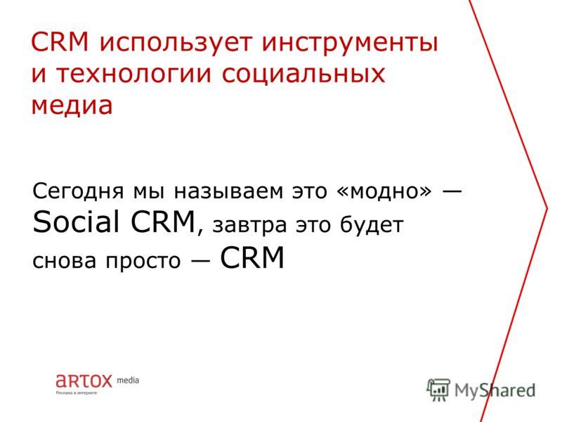 Сегодня мы называем это «модно» Social CRM, завтра это будет снова просто CRM CRM использует инструменты и технологии социальных медиа