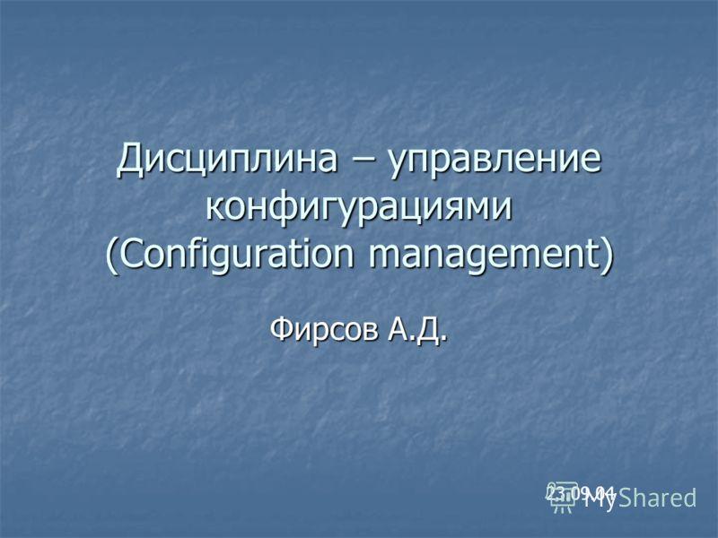 Дисциплина – управление конфигурациями (Configuration management) Фирсов А.Д. 23.09.04