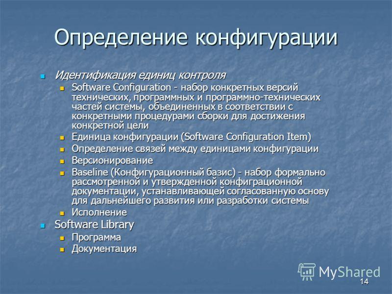 14 Определение конфигурации Идентификация единиц контроля Идентификация единиц контроля Software Configuration - набор конкретных версий технических, программных и программно-технических частей системы, объединенных в соответствии с конкретными проце