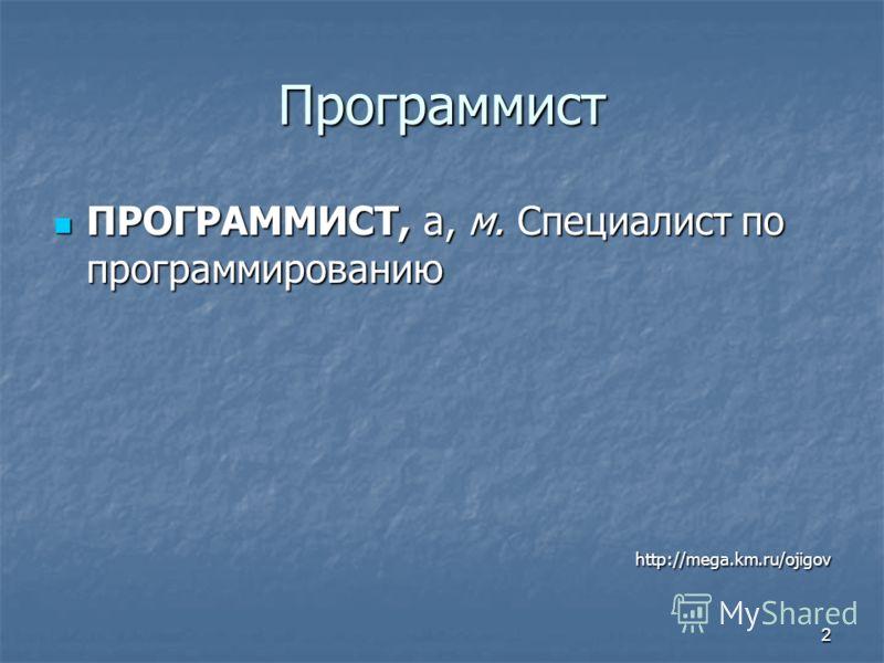 2 Программист ПРОГРАММИСТ, а, м. Специалист по программированию ПРОГРАММИСТ, а, м. Специалист по программированию http://mega.km.ru/ojigov http://mega.km.ru/ojigov