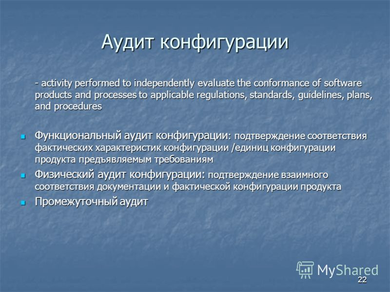 22 Аудит конфигурации - activity performed to independently evaluate the conformance of software products and processes to applicable regulations, standards, guidelines, plans, and procedures Функциональный аудит конфигурации : подтверждение соответс