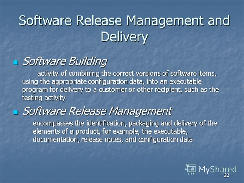 23 Software Release Management and Delivery Software Building Software Building activity of combining the correct versions of software items, using the appropriate configuration data, into an executable program for delivery to a customer or other rec