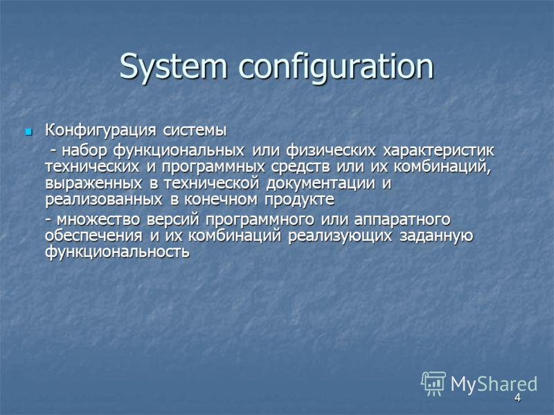 4 System configuration Конфигурация системы Конфигурация системы - набор функциональных или физических характеристик технических и программных средств или их комбинаций, выраженных в технической документации и реализованных в конечном продукте - набо