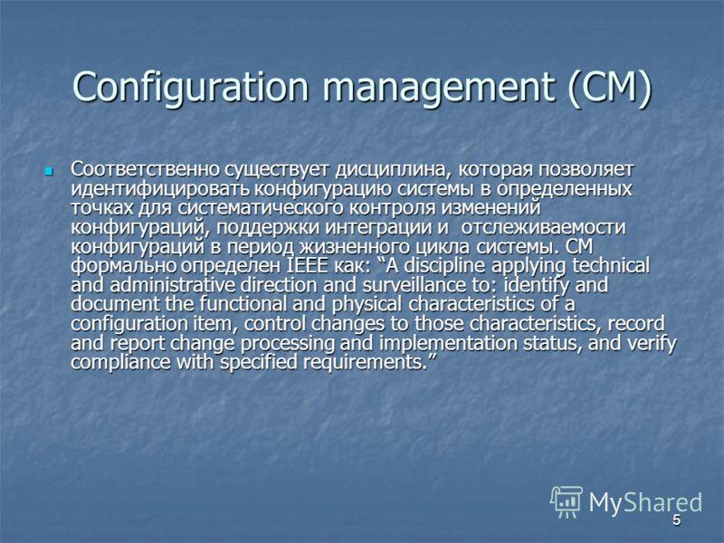 5 Configuration management (CM) Соответственно существует дисциплина, которая позволяет идентифицировать конфигурацию системы в определенных точках для систематического контроля изменений конфигураций, поддержки интеграции и отслеживаемости конфигура