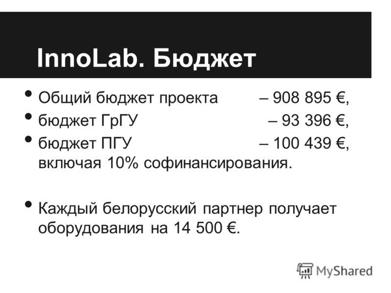 InnoLab. Бюджет Общий бюджет проекта – 908 895, бюджет ГрГУ – 93 396, бюджет ПГУ – 100 439, включая 10% софинансирования. Каждый белорусский партнер получает оборудования на 14 500.
