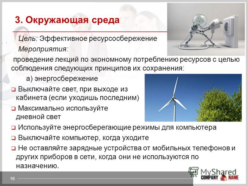 3. Окружающая среда Цель: Эффективное ресурсосбережение Мероприятия: проведение лекций по экономному потреблению ресурсов с целью соблюдения следующих принципов их сохранения: а) энергосбережение Выключайте свет, при выходе из кабинета (если уходишь