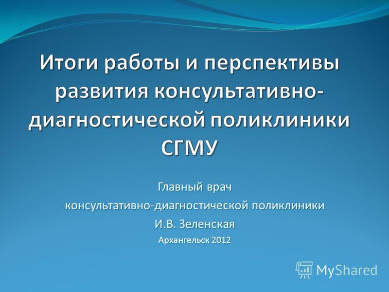 Главный врач консультативно-диагностической поликлиники И.В. Зеленская Архангельск 2012