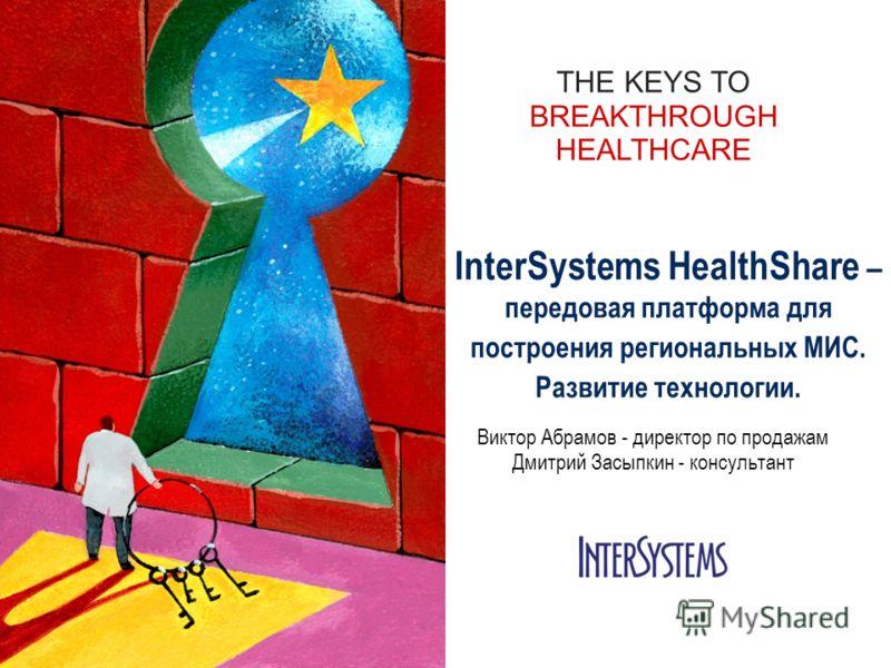 THE KEYS TO BREAKTHROUGH HEALTHCARE InterSystems HealthShare – передовая платформа для построения региональных МИС. Развитие технологии. Виктор Абрамов - директор по продажам Дмитрий Засыпкин - консультант