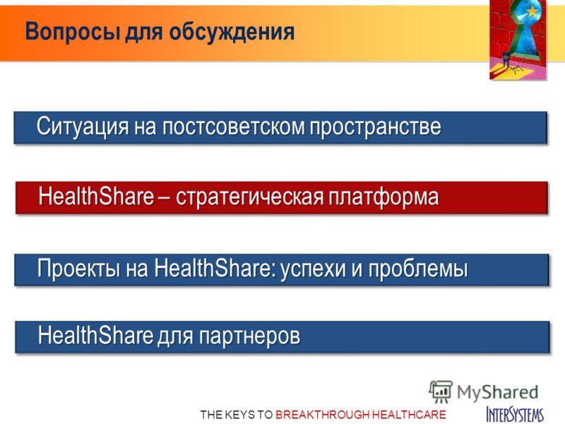 THE KEYS TO BREAKTHROUGH HEALTHCARE Вопросы для обсуждения Проекты на HealthShare: успехи и проблемы Ситуация на постсоветском пространстве HealthShare – стратегическая платформа HealthShare для партнеров