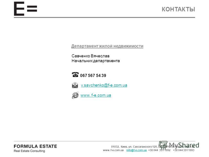 КОНТАКТЫ 01032, Киев, ул. Саксаганского 120, БЦ ЕВРОПА ПЛАЗА, оф.13А www. f-e.com.ua info@f-e.com.ua +38 044 351 1992 +38 044 351 1993info@f-e.com.ua Департамент жилой недвижимости Савченко Вячеслав Начальник департамента 067 567 54 39 v.savchenko@f-