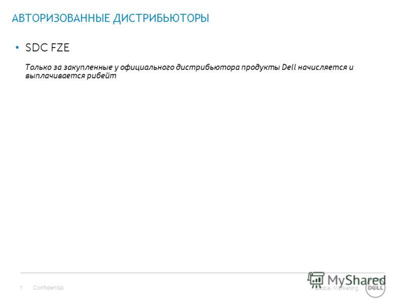Global Marketing АВТОРИЗОВАННЫЕ ДИСТРИБЬЮТОРЫ Confidential 7 SDC FZE Только за закупленные у официального дистрибьютора продукты Dell начисляется и выплачивается рибейт