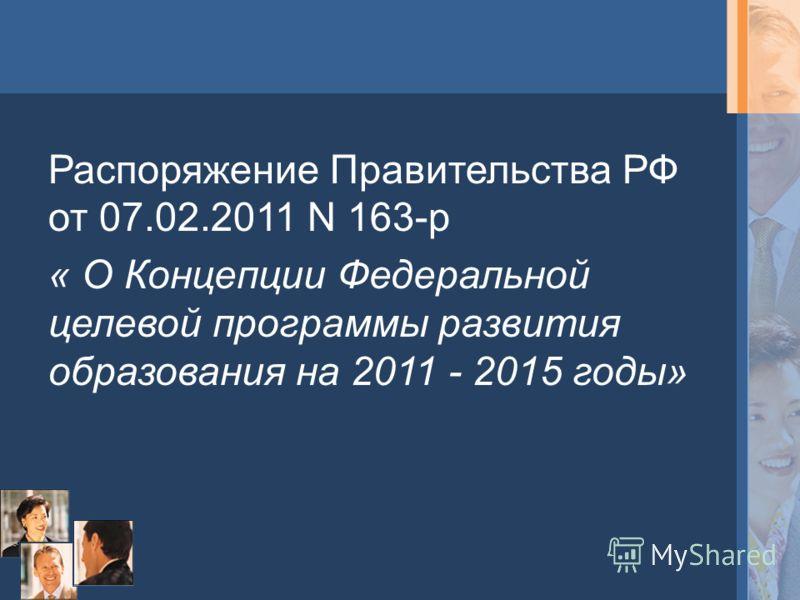 Распоряжение Правительства РФ от 07.02.2011 N 163-р « О Концепции Федеральной целевой программы развития образования на 2011 - 2015 годы»