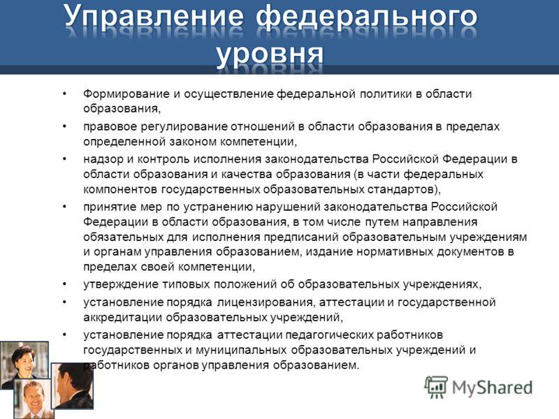Формирование и осуществление федеральной политики в области образования, правовое регулирование отношений в области образования в пределах определенной законом компетенции, надзор и контроль исполнения законодательства Российской Федерации в области