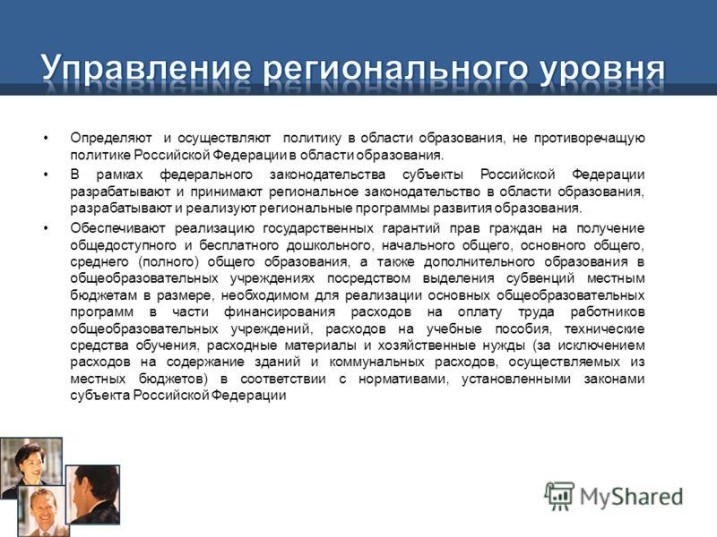 Определяют и осуществляют политику в области образования, не противоречащую политике Российской Федерации в области образования. В рамках федерального законодательства субъекты Российской Федерации разрабатывают и принимают региональное законодательс