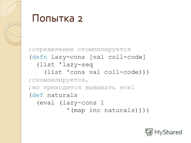 Попытка 2 ;определение скомпилируется (defn lazy-cons [val coll-code] (list 'lazy-seq (list 'cons val coll-code))) ;скомпилируется, ;но приходится вызывать eval (def naturals (eval (lazy-cons 1 '(map inc naturals))))