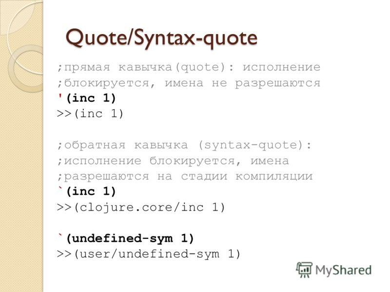 Quote/Syntax-quote ;прямая кавычка(quote): исполнение ;блокируется, имена не разрешаются '(inc 1) >>(inc 1) ;обратная кавычка (syntax-quote): ;исполнение блокируется, имена ;разрешаются на стадии компиляции `(inc 1) >>(clojure.core/inc 1) `(undefined