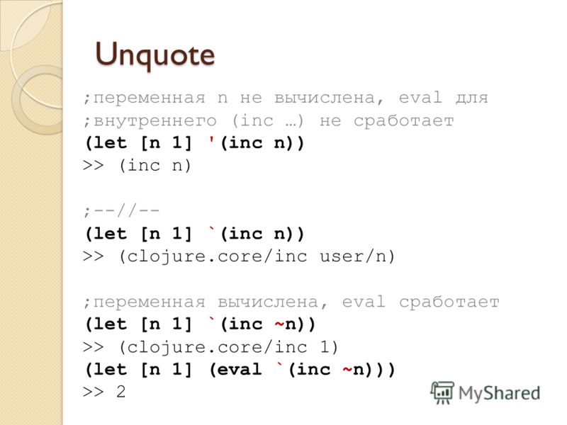 Unquote ;переменная n не вычислена, eval для ;внутреннего (inc …) не сработает (let [n 1] '(inc n)) >> (inc n) ;--//-- (let [n 1] `(inc n)) >> (clojure.core/inc user/n) ;переменная вычислена, eval сработает (let [n 1] `(inc ~n)) >> (clojure.core/inc