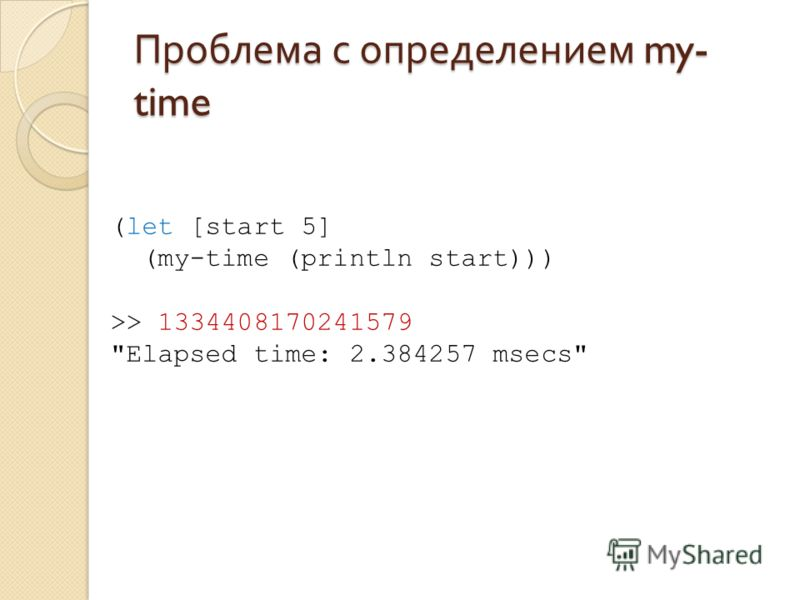 Проблема с определением my- time (let [start 5] (my-time (println start))) >> 1334408170241579 Elapsed time: 2.384257 msecs