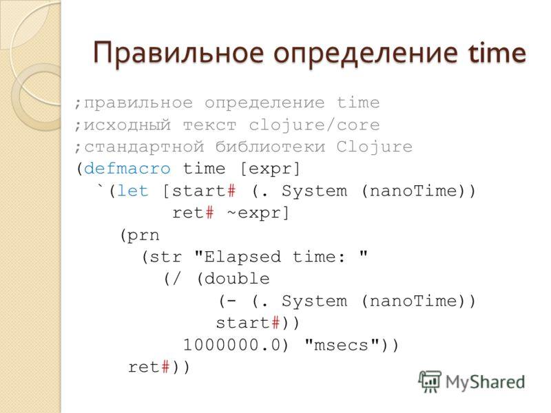 Правильное определение time ;правильное определение time ;исходный текст clojure/core ;стандартной библиотеки Clojure (defmacro time [expr] `(let [start# (. System (nanoTime)) ret# ~expr] (prn (str