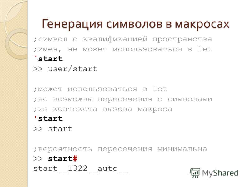 Генерация символов в макросах ;символ с квалификацией пространства ;имен, не может использоваться в let `start >> user/start ;может использоваться в let ;но возможны пересечения с символами ;из контекста вызова макроса 'start >> start ;вероятность пе