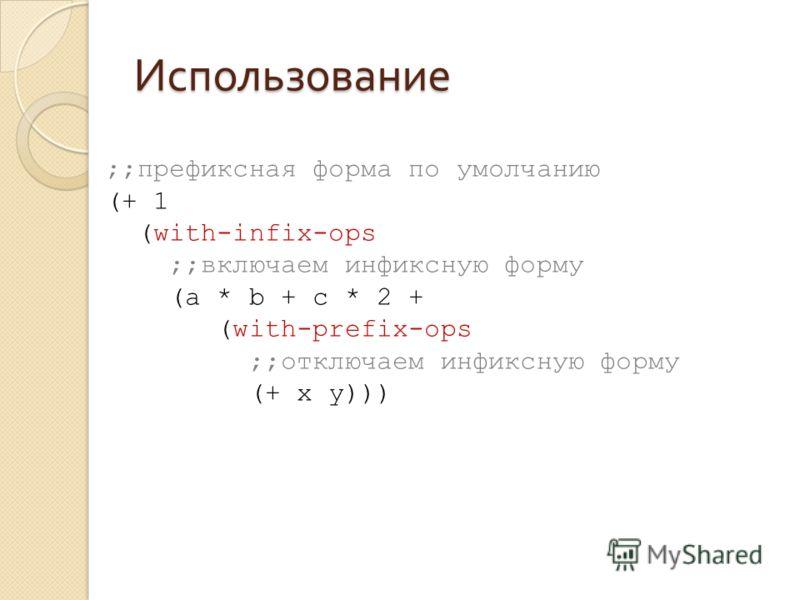 Использование ;;префиксная форма по умолчанию (+ 1 (with-infix-ops ;;включаем инфиксную форму (a * b + c * 2 + (with-prefix-ops ;;отключаем инфиксную форму (+ x y)))