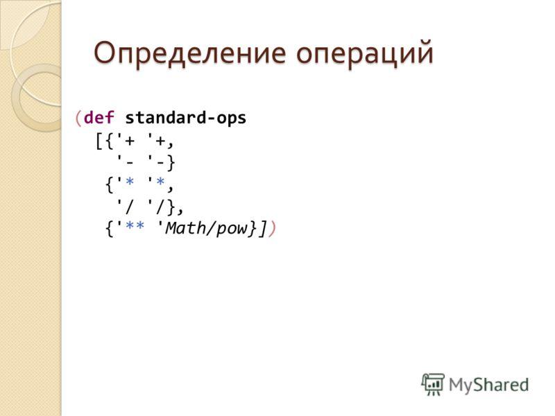 Определение операций (def standard-ops [{'+ '+, '- '-} {'* '*, '/ '/}, {'** 'Math/pow}])